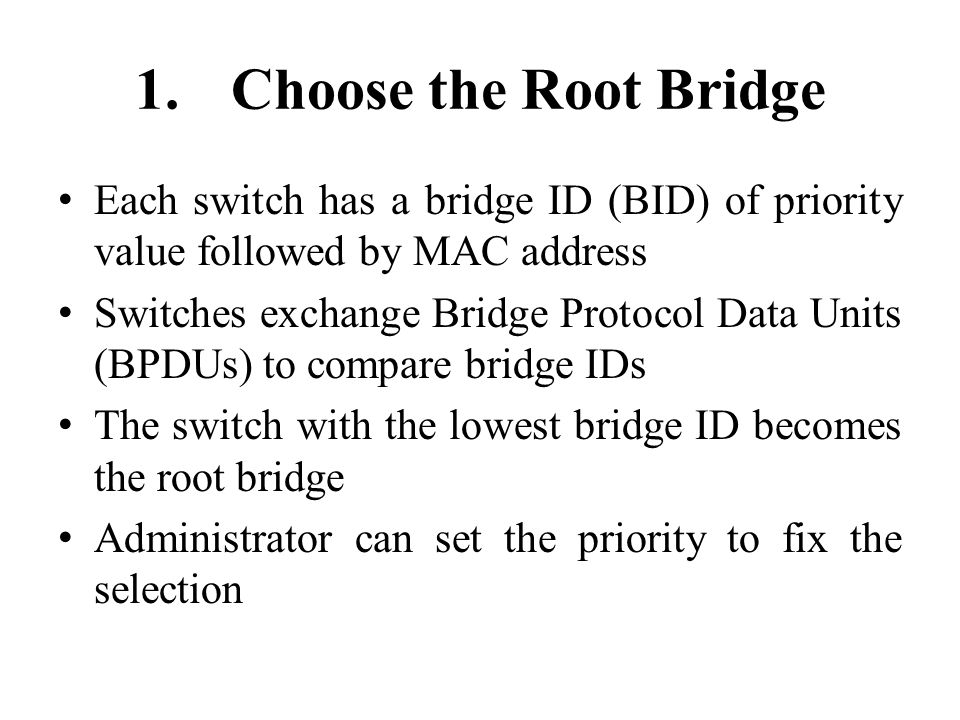 1.Choose the Root Bridge Each switch has a bridge ID (BID) of priority value followed by MAC address Switches exchange Bridge Protocol Data Units (BPDUs) to compare bridge IDs The switch with the lowest bridge ID becomes the root bridge Administrator can set the priority to fix the selection