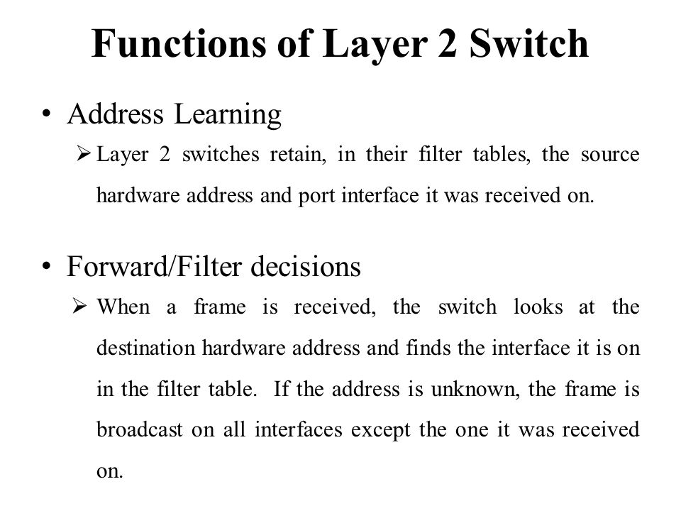 Functions of Layer 2 Switch Address Learning  Layer 2 switches retain, in their filter tables, the source hardware address and port interface it was received on.