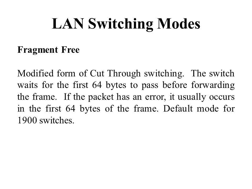 LAN Switching Modes Fragment Free Modified form of Cut Through switching.