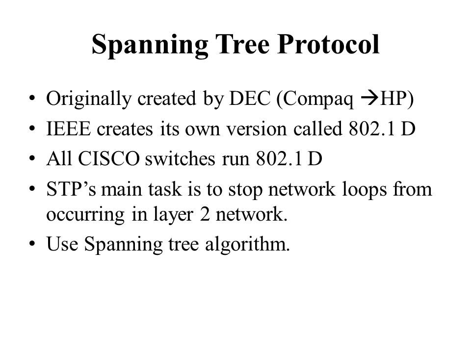 Spanning Tree Protocol Originally created by DEC (Compaq  HP) IEEE creates its own version called D All CISCO switches run D STP's main task is to stop network loops from occurring in layer 2 network.