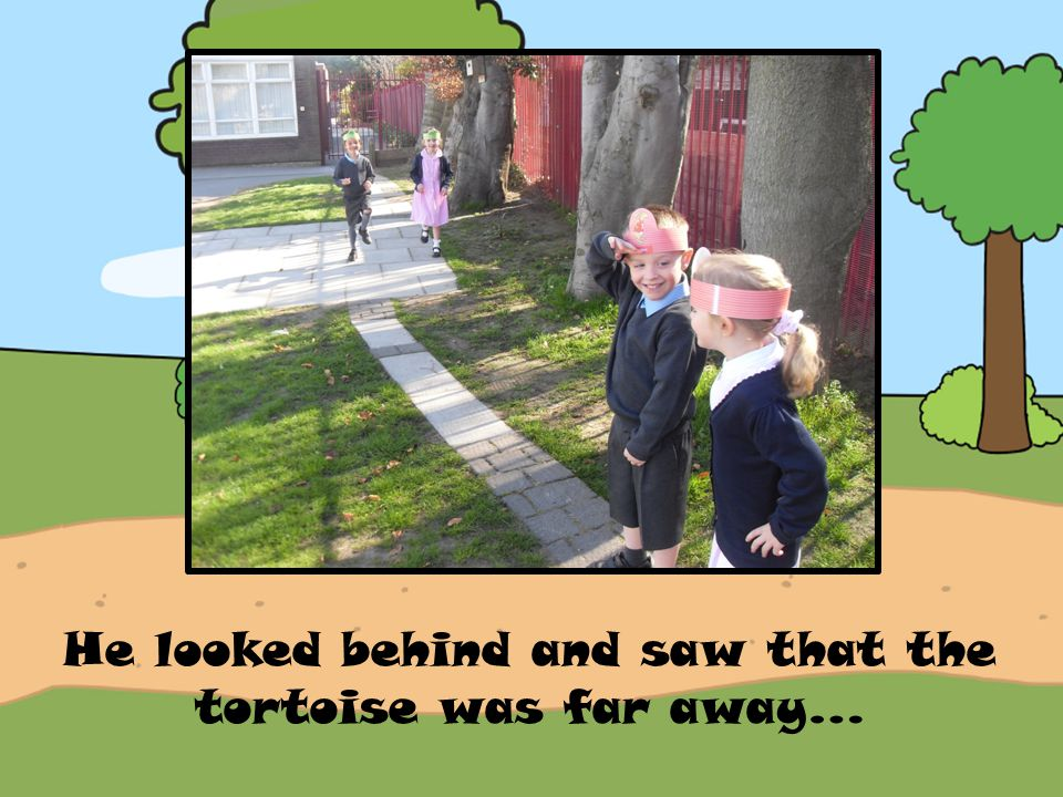 He looked behind and saw that the tortoise was far away…