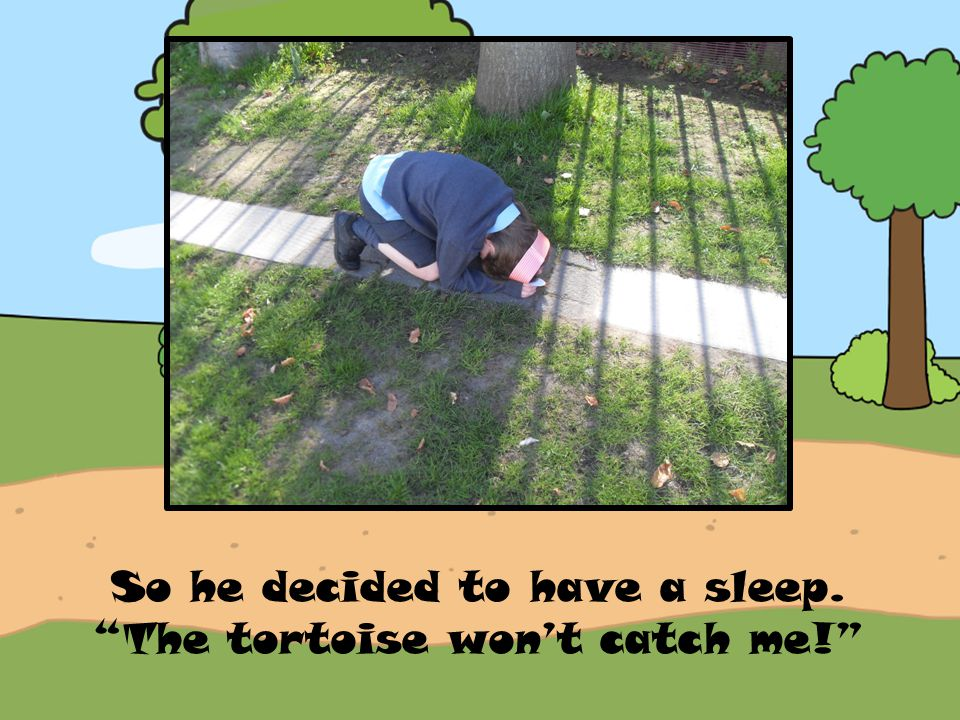 So he decided to have a sleep. The tortoise won't catch me!