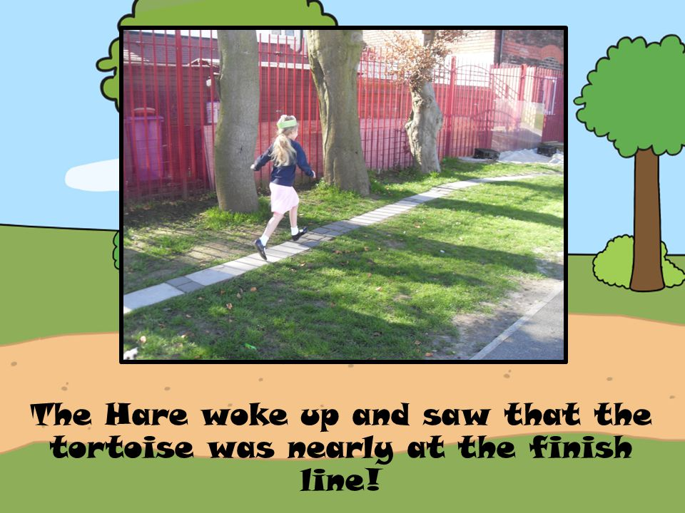The Hare woke up and saw that the tortoise was nearly at the finish line!