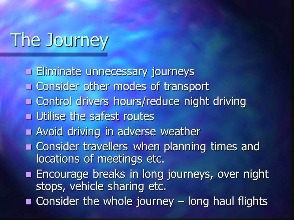 The Journey Eliminate unnecessary journeys Eliminate unnecessary journeys Consider other modes of transport Consider other modes of transport Control drivers hours/reduce night driving Control drivers hours/reduce night driving Utilise the safest routes Utilise the safest routes Avoid driving in adverse weather Avoid driving in adverse weather Consider travellers when planning times and locations of meetings etc.