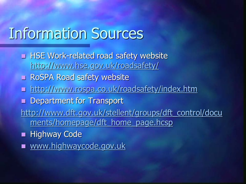 Information Sources HSE Work-related road safety website   HSE Work-related road safety website     RoSPA Road safety website RoSPA Road safety website Department for Transport Department for Transport   ments/homepage/dft_home_page.hcsp   ments/homepage/dft_home_page.hcsp Highway Code Highway Code