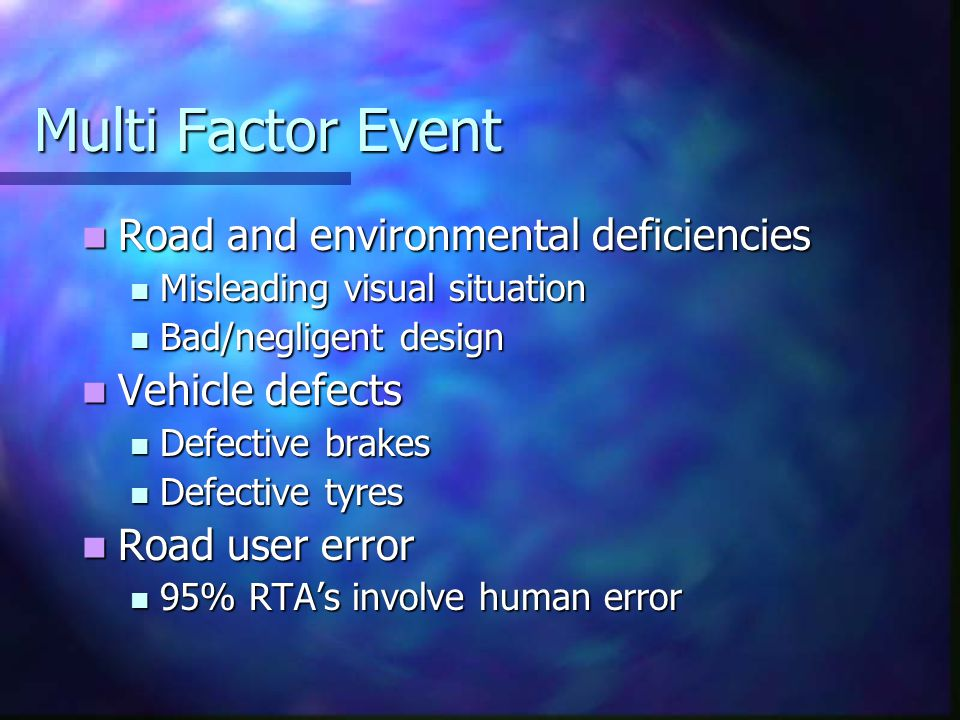 Multi Factor Event Road and environmental deficiencies Road and environmental deficiencies Misleading visual situation Misleading visual situation Bad/negligent design Bad/negligent design Vehicle defects Vehicle defects Defective brakes Defective brakes Defective tyres Defective tyres Road user error Road user error 95% RTA's involve human error 95% RTA's involve human error