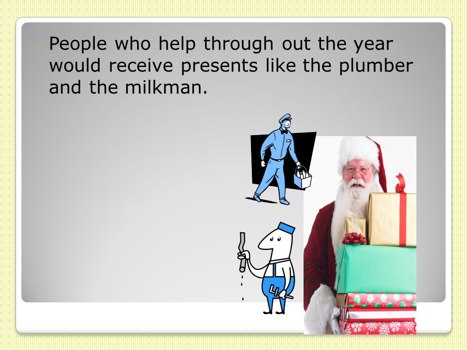 People who help through out the year would receive presents like the plumber and the milkman.