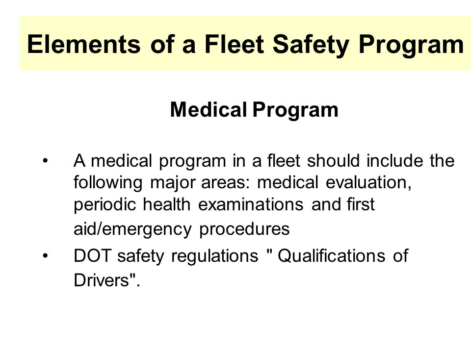 Elements of a Fleet Safety Program Medical Program A medical program in a fleet should include the following major areas: medical evaluation, periodic health examinations and first aid/emergency procedures DOT safety regulations Qualifications of Drivers .