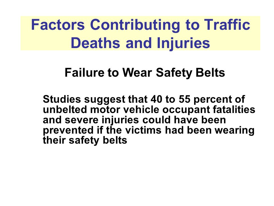 Factors Contributing to Traffic Deaths and Injuries Failure to Wear Safety Belts Studies suggest that 40 to 55 percent of unbelted motor vehicle occupant fatalities and severe injuries could have been prevented if the victims had been wearing their safety belts