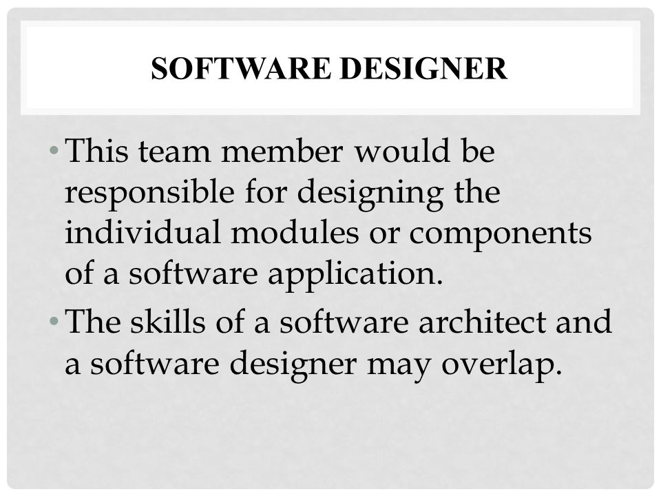 SOFTWARE DESIGNER This team member would be responsible for designing the individual modules or components of a software application.
