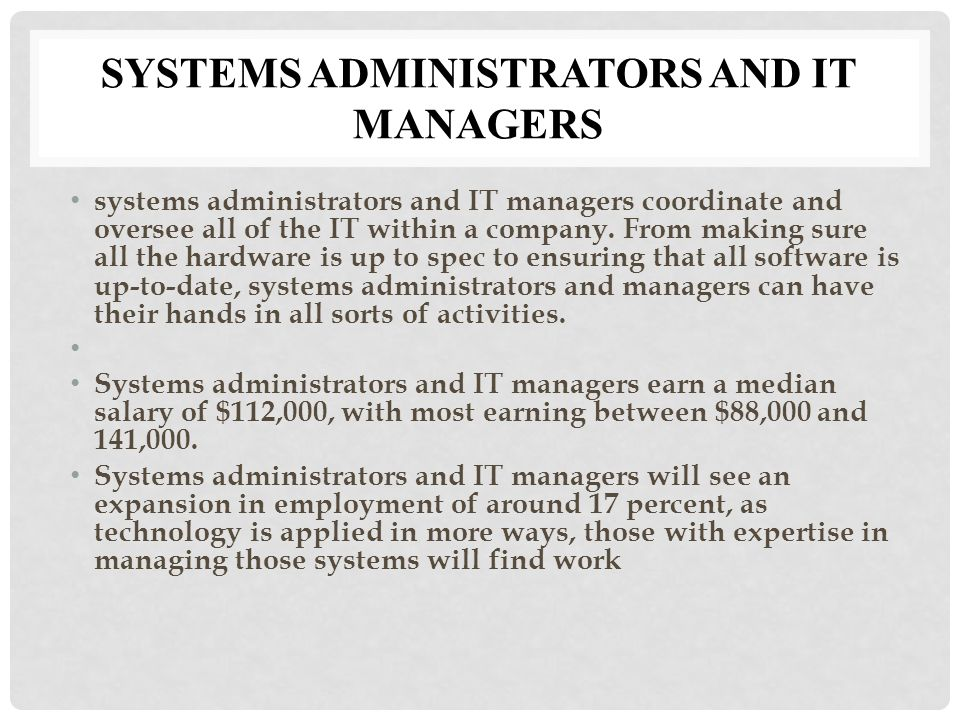 SYSTEMS ADMINISTRATORS AND IT MANAGERS systems administrators and IT managers coordinate and oversee all of the IT within a company.