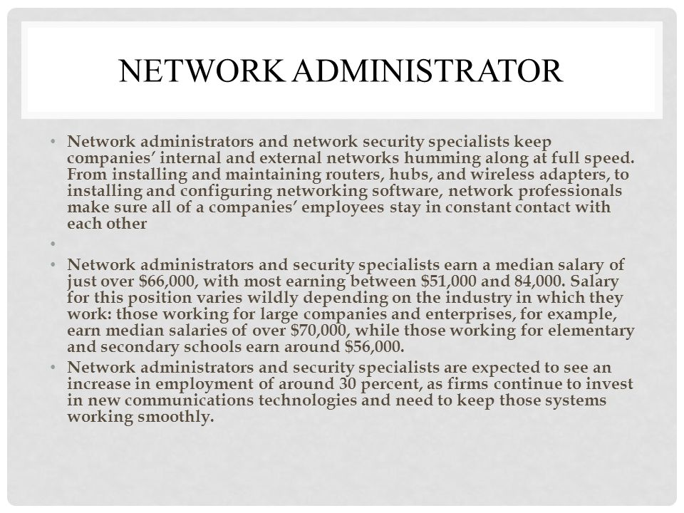 NETWORK ADMINISTRATOR Network administrators and network security specialists keep companies' internal and external networks humming along at full speed.