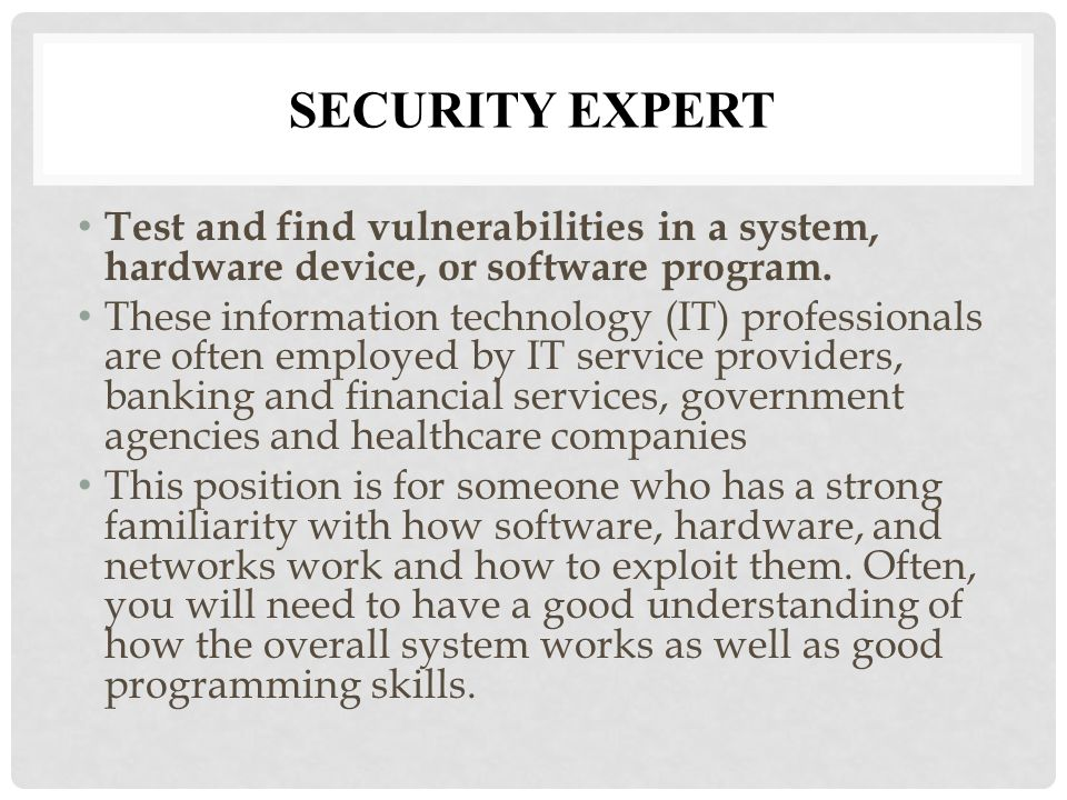 SECURITY EXPERT Test and find vulnerabilities in a system, hardware device, or software program.