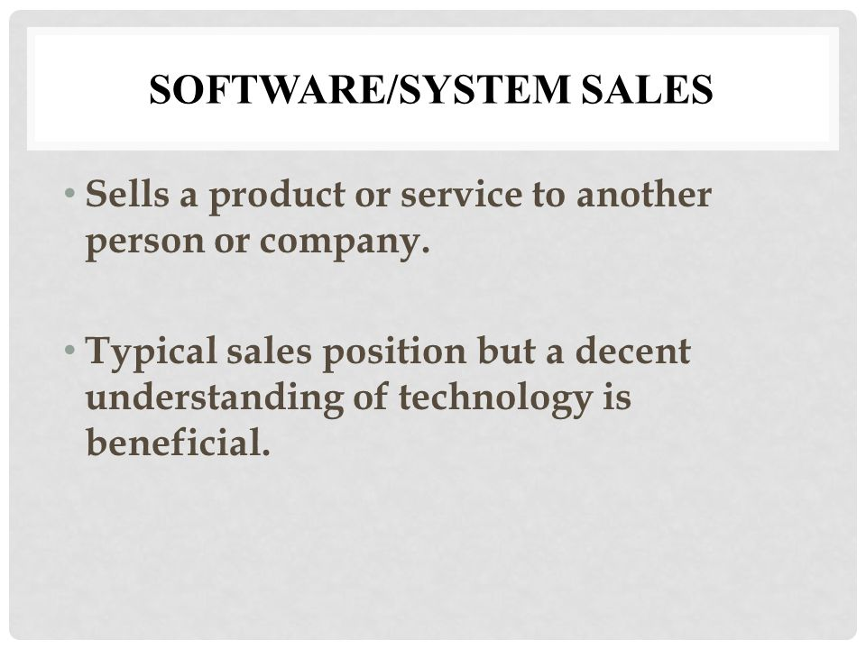 SOFTWARE/SYSTEM SALES Sells a product or service to another person or company.