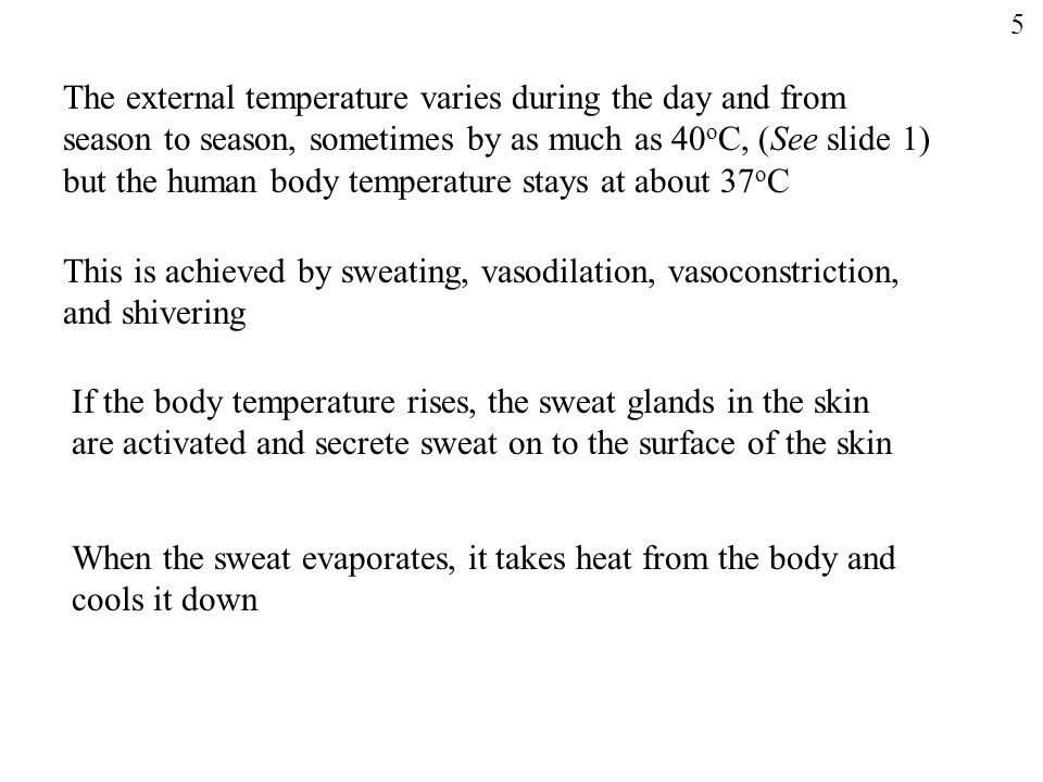 The external temperature varies during the day and from season to season, sometimes by as much as 40 o C, (See slide 1) but the human body temperature stays at about 37 o C This is achieved by sweating, vasodilation, vasoconstriction, and shivering If the body temperature rises, the sweat glands in the skin are activated and secrete sweat on to the surface of the skin When the sweat evaporates, it takes heat from the body and cools it down 5