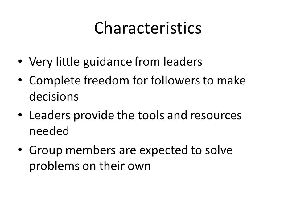 Characteristics Very little guidance from leaders Complete freedom for followers to make decisions Leaders provide the tools and resources needed Grou