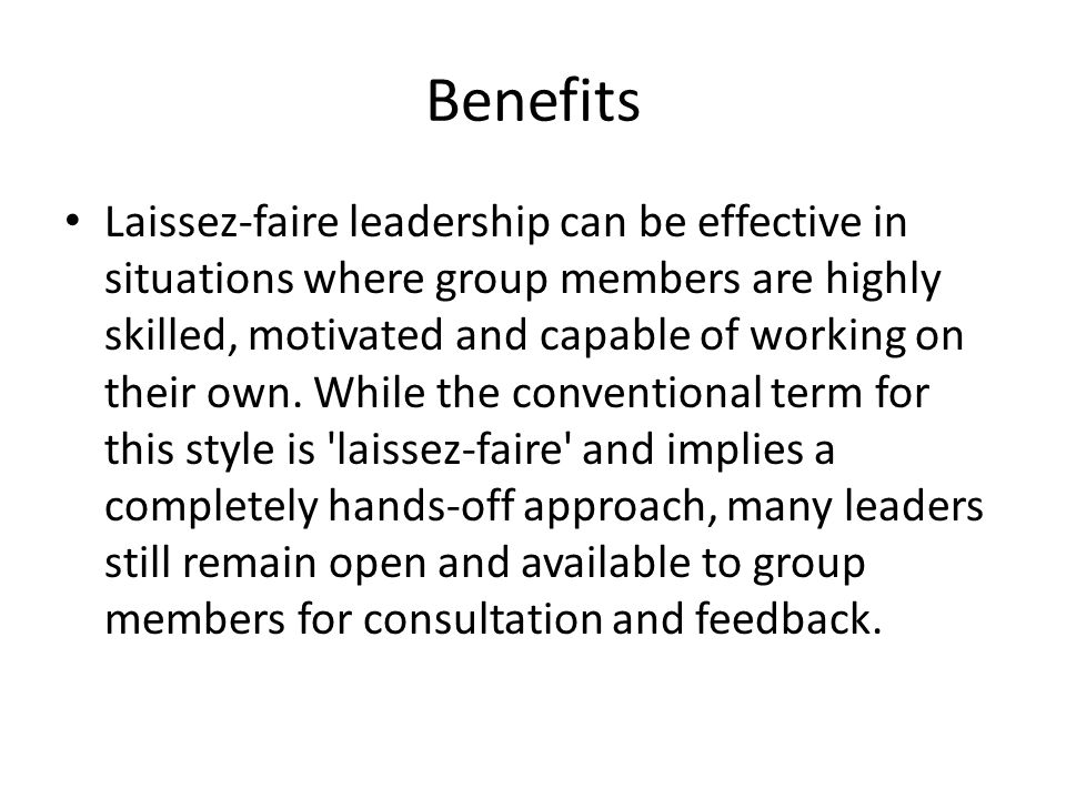 Benefits Laissez-faire leadership can be effective in situations where group members are highly skilled, motivated and capable of working on their own