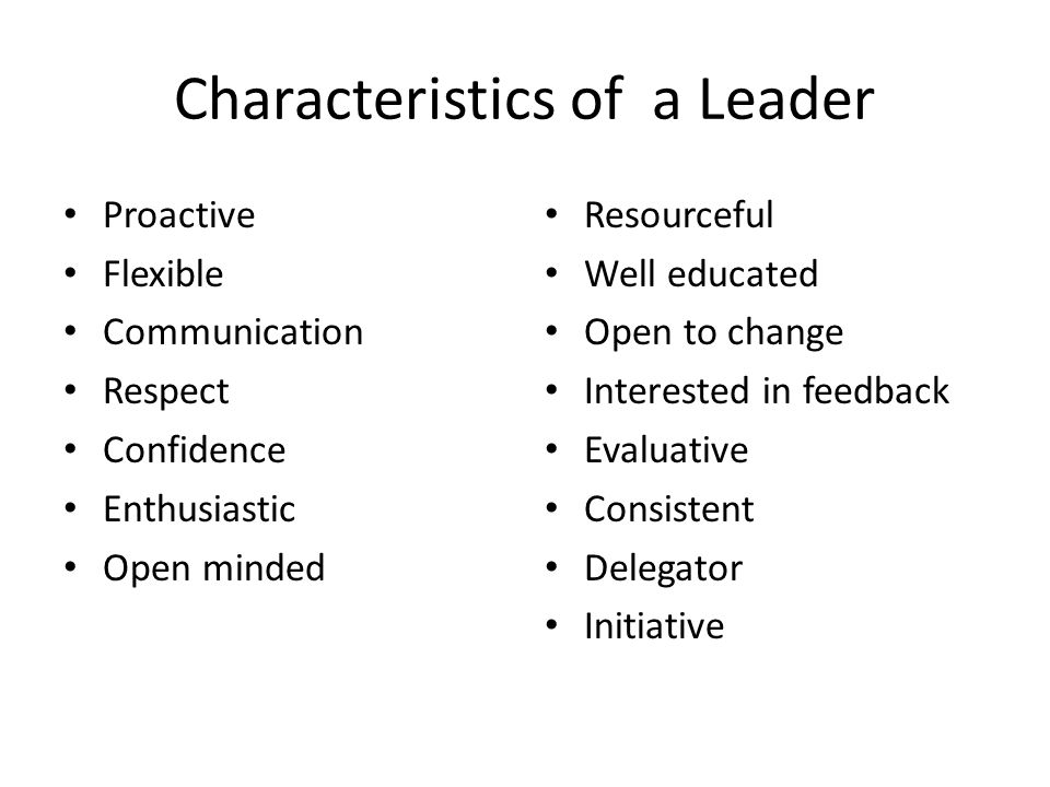 Characteristics of a Leader Proactive Flexible Communication Respect Confidence Enthusiastic Open minded Resourceful Well educated Open to change Inte