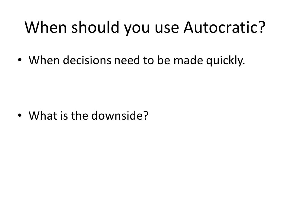 When should you use Autocratic? When decisions need to be made quickly. What is the downside?