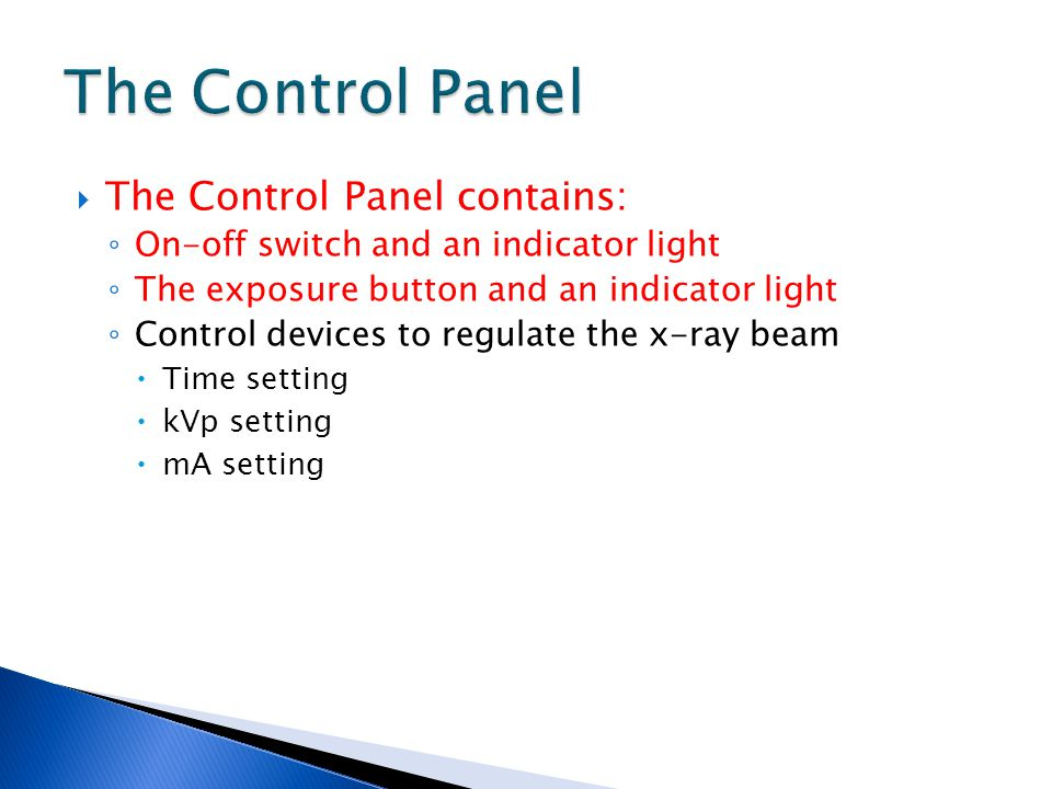  The Control Panel contains: ◦ On-off switch and an indicator light ◦ The exposure button and an indicator light ◦ Control devices to regulate the x-ray beam  Time setting  kVp setting  mA setting