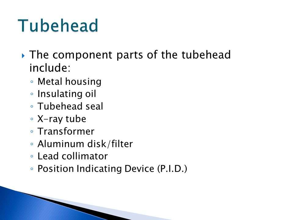  The component parts of the tubehead include: ◦ Metal housing ◦ Insulating oil ◦ Tubehead seal ◦ X-ray tube ◦ Transformer ◦ Aluminum disk/filter ◦ Lead collimator ◦ Position Indicating Device (P.I.D.)