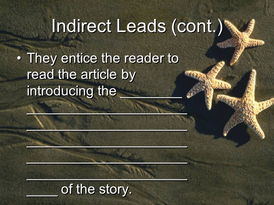 Indirect Leads (cont.) They entice the reader to read the article by introducing the ________ _____________________ _____________________ _____________________ _____________________ _____________________ ____ of the story.