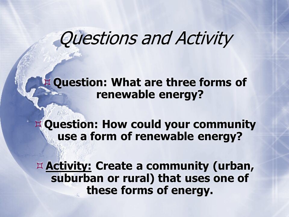 Questions and Activity  Question: What are three forms of renewable energy.