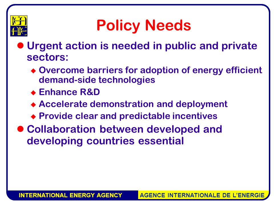 INTERNATIONAL ENERGY AGENCY AGENCE INTERNATIONALE DE L'ENERGIE Policy Needs Urgent action is needed in public and private sectors:  Overcome barriers for adoption of energy efficient demand-side technologies  Enhance R&D  Accelerate demonstration and deployment  Provide clear and predictable incentives Collaboration between developed and developing countries essential INTERNATIONAL ENERGY AGENCY AGENCE INTERNATIONALE DE L'ENERGIE