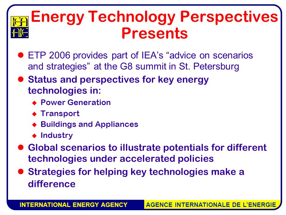 INTERNATIONAL ENERGY AGENCY AGENCE INTERNATIONALE DE L'ENERGIE Energy Technology Perspectives Presents ETP 2006 provides part of IEA's advice on scenarios and strategies at the G8 summit in St.
