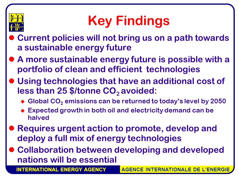 INTERNATIONAL ENERGY AGENCY AGENCE INTERNATIONALE DE L'ENERGIE Key Findings Current policies will not bring us on a path towards a sustainable energy future A more sustainable energy future is possible with a portfolio of clean and efficient technologies Using technologies that have an additional cost of less than 25 $/tonne CO 2 avoided:  Global CO 2 emissions can be returned to today s level by 2050  Expected growth in both oil and electricity demand can be halved Requires urgent action to promote, develop and deploy a full mix of energy technologies Collaboration between developing and developed nations will be essential
