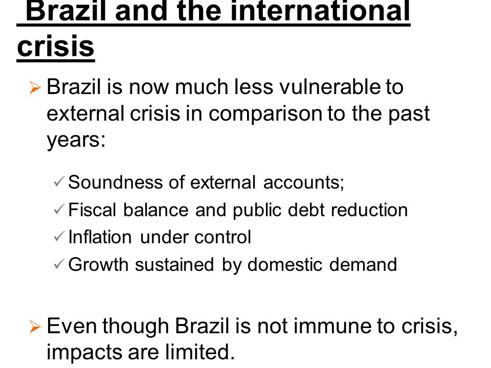 Brazil and the international crisis  Brazil is now much less vulnerable to external crisis in comparison to the past years: Soundness of external accounts; Fiscal balance and public debt reduction Inflation under control Growth sustained by domestic demand  Even though Brazil is not immune to crisis, impacts are limited.