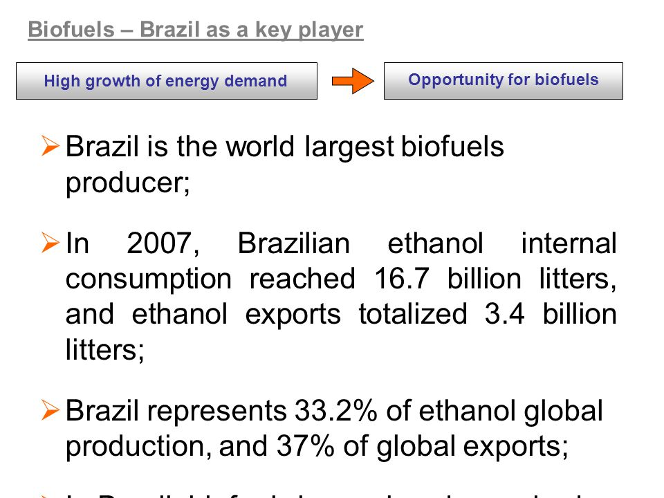  Brazil is the world largest biofuels producer;  In 2007, Brazilian ethanol internal consumption reached 16.7 billion litters, and ethanol exports totalized 3.4 billion litters;  Brazil represents 33.2% of ethanol global production, and 37% of global exports;  In Brazil, biofuels have already reached competitiveness with fossil fuel/petroleum;  In 2007, flexfuel vehicles sales rose 40% over 2006, and represented 86% of total sales of automobiles this year.