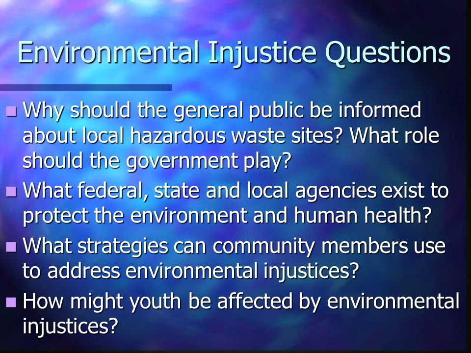Environmental Injustice Questions Why should the general public be informed about local hazardous waste sites.