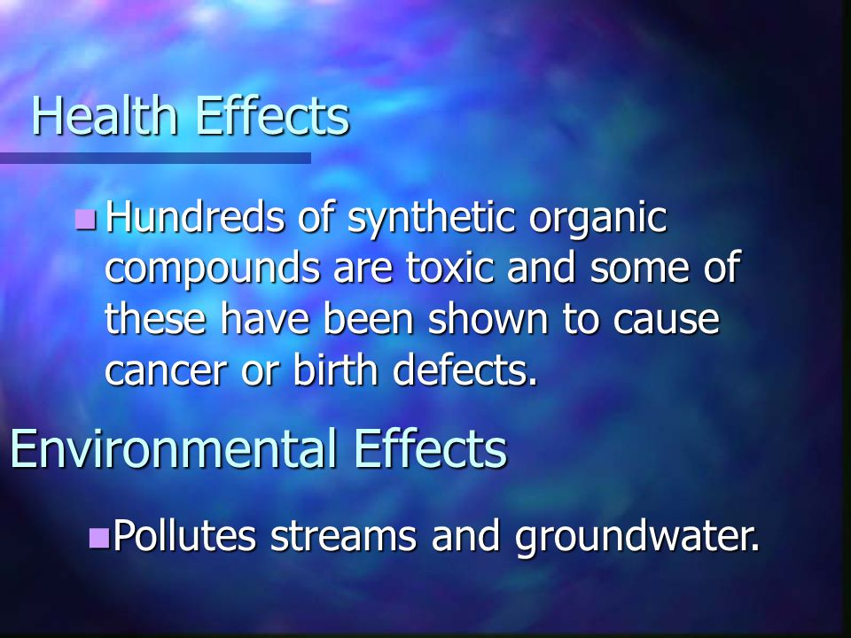 Health Effects Hundreds of synthetic organic compounds are toxic and some of these have been shown to cause cancer or birth defects.