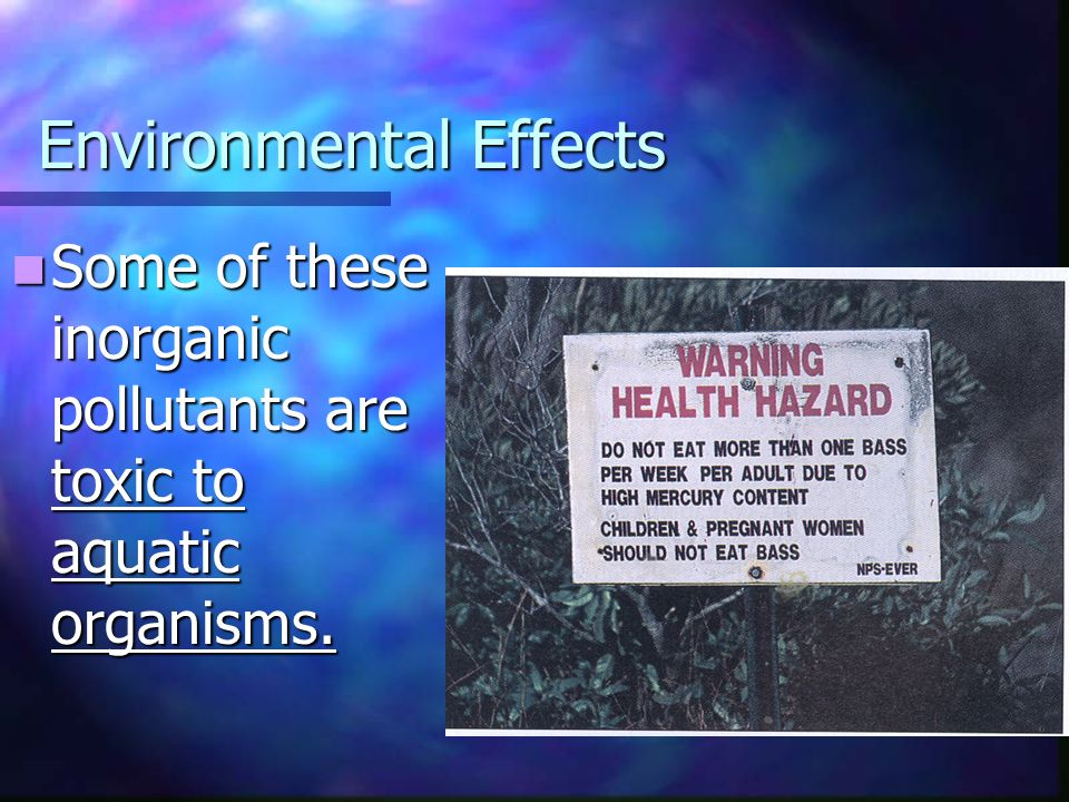 Environmental Effects Some of these inorganic pollutants are toxic to aquatic organisms.
