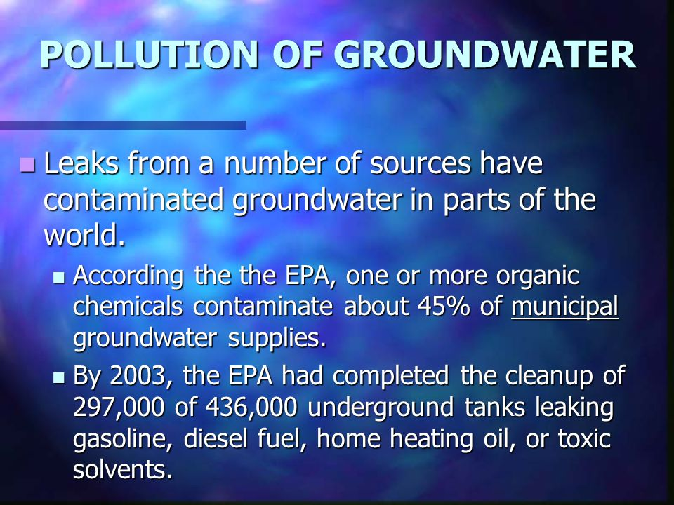 POLLUTION OF GROUNDWATER Leaks from a number of sources have contaminated groundwater in parts of the world.