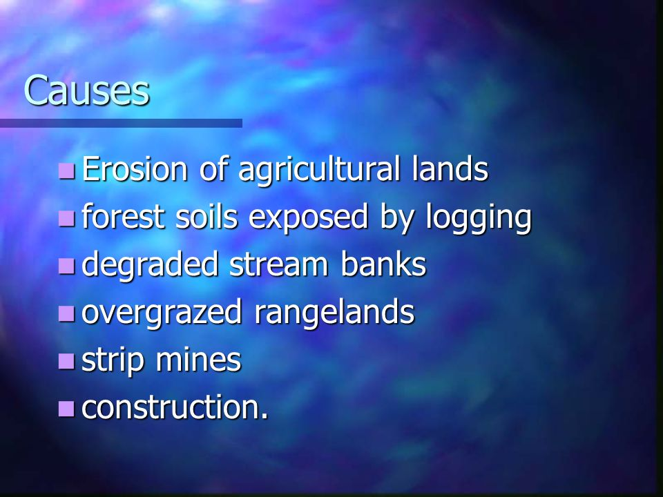 Causes Erosion of agricultural lands Erosion of agricultural lands forest soils exposed by logging forest soils exposed by logging degraded stream banks degraded stream banks overgrazed rangelands overgrazed rangelands strip mines strip mines construction.