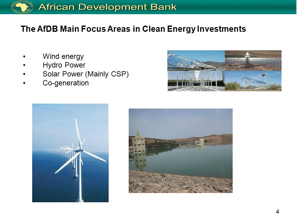 4 Wind energy Hydro Power Solar Power (Mainly CSP) Co-generation The AfDB Main Focus Areas in Clean Energy Investments