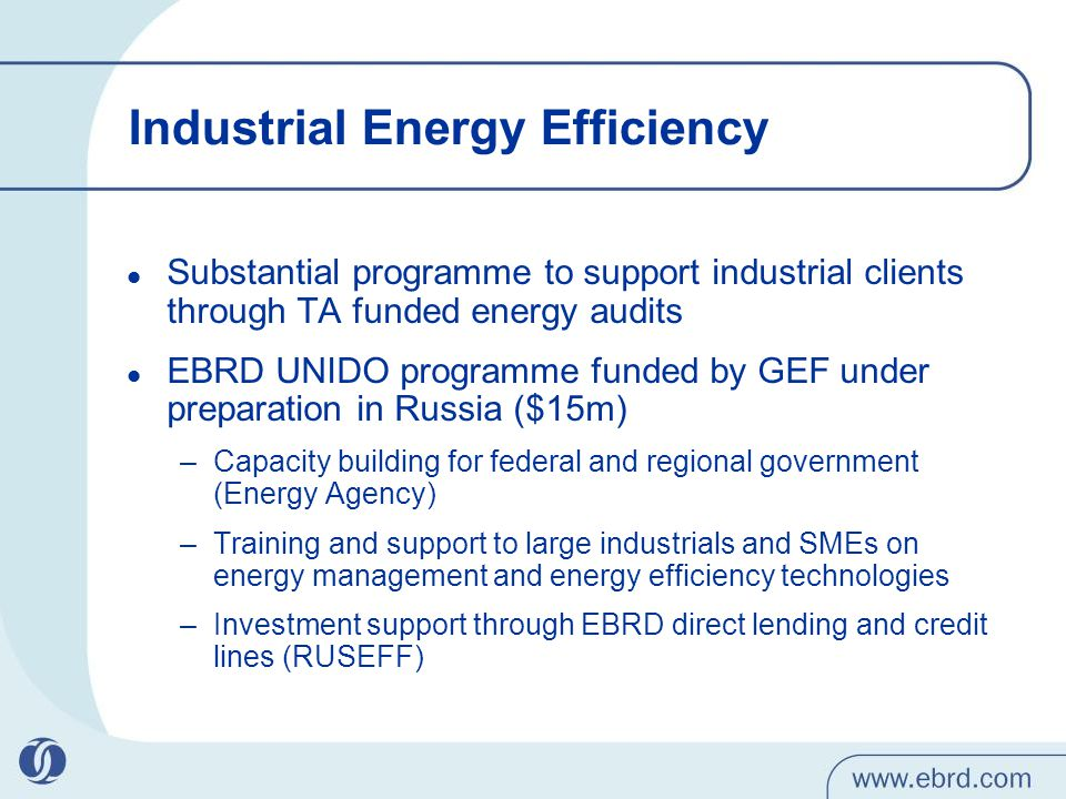 Industrial Energy Efficiency Substantial programme to support industrial clients through TA funded energy audits EBRD UNIDO programme funded by GEF under preparation in Russia ($15m) –Capacity building for federal and regional government (Energy Agency) –Training and support to large industrials and SMEs on energy management and energy efficiency technologies –Investment support through EBRD direct lending and credit lines (RUSEFF)