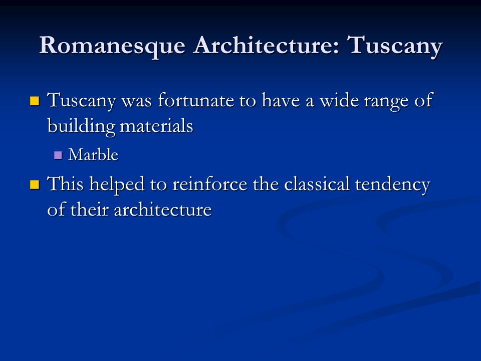 Romanesque Architecture: Tuscany Tuscany was fortunate to have a wide range of building materials Tuscany was fortunate to have a wide range of building materials Marble Marble This helped to reinforce the classical tendency of their architecture This helped to reinforce the classical tendency of their architecture