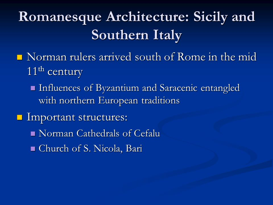 Romanesque Architecture: Sicily and Southern Italy Norman rulers arrived south of Rome in the mid 11 th century Norman rulers arrived south of Rome in the mid 11 th century Influences of Byzantium and Saracenic entangled with northern European traditions Influences of Byzantium and Saracenic entangled with northern European traditions Important structures: Important structures: Norman Cathedrals of Cefalu Norman Cathedrals of Cefalu Church of S.