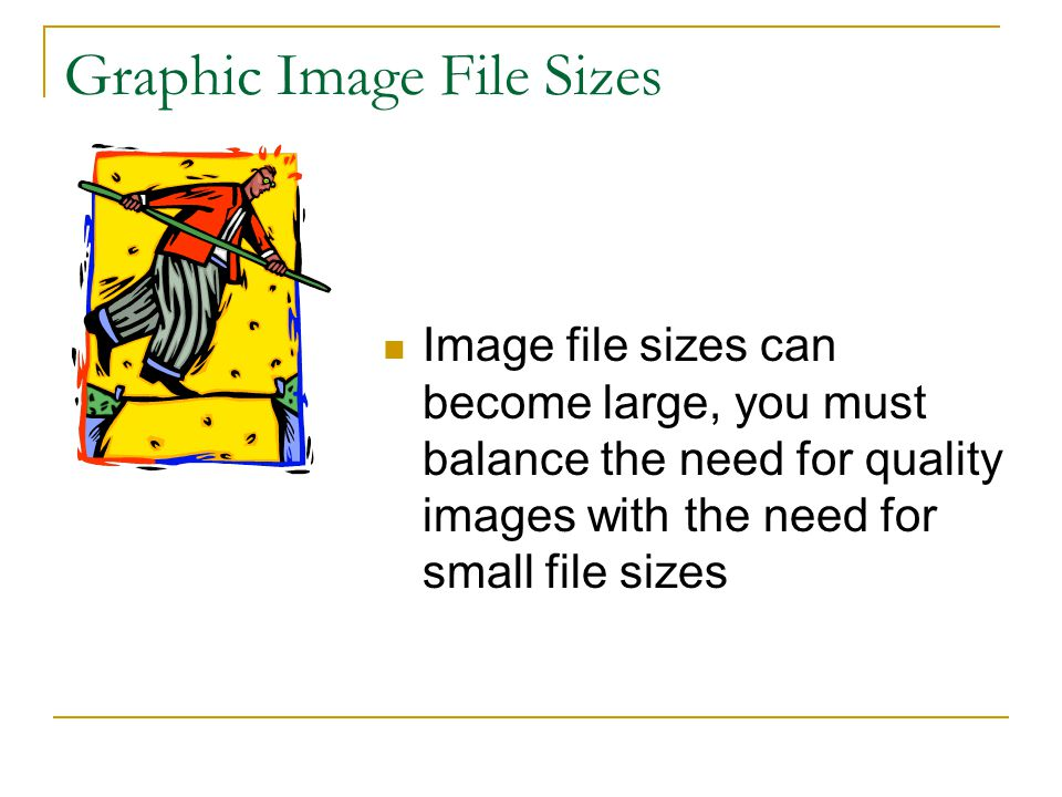 Graphic Image File Sizes Image file sizes can become large, you must balance the need for quality images with the need for small file sizes