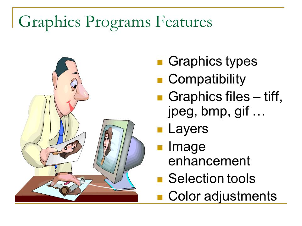 Graphics Programs Features Graphics types Compatibility Graphics files – tiff, jpeg, bmp, gif … Layers Image enhancement Selection tools Color adjustments
