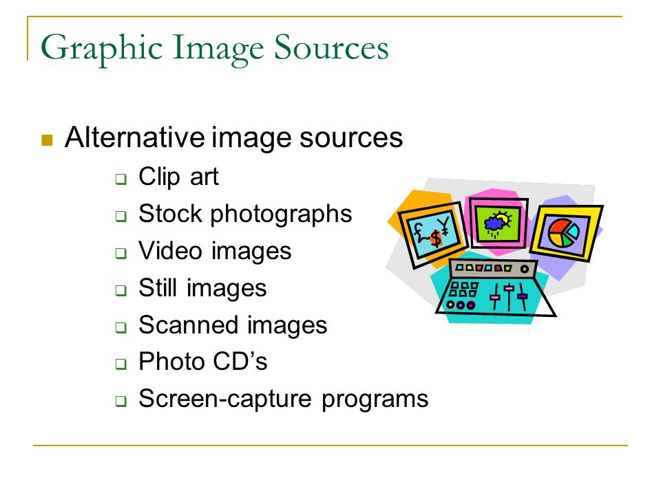 Graphic Image Sources Alternative image sources  Clip art  Stock photographs  Video images  Still images  Scanned images  Photo CD's  Screen-capture programs