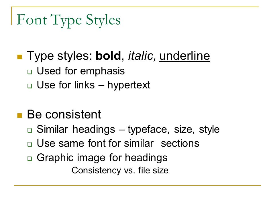 Font Type Styles Type styles: bold, italic, underline  Used for emphasis  Use for links – hypertext Be consistent  Similar headings – typeface, size, style  Use same font for similar sections  Graphic image for headings Consistency vs.