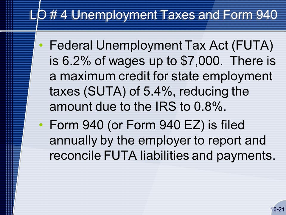 10-21 LO # 4 Unemployment Taxes and Form 940 Federal Unemployment Tax Act (FUTA) is 6.2% of wages up to $7,000.
