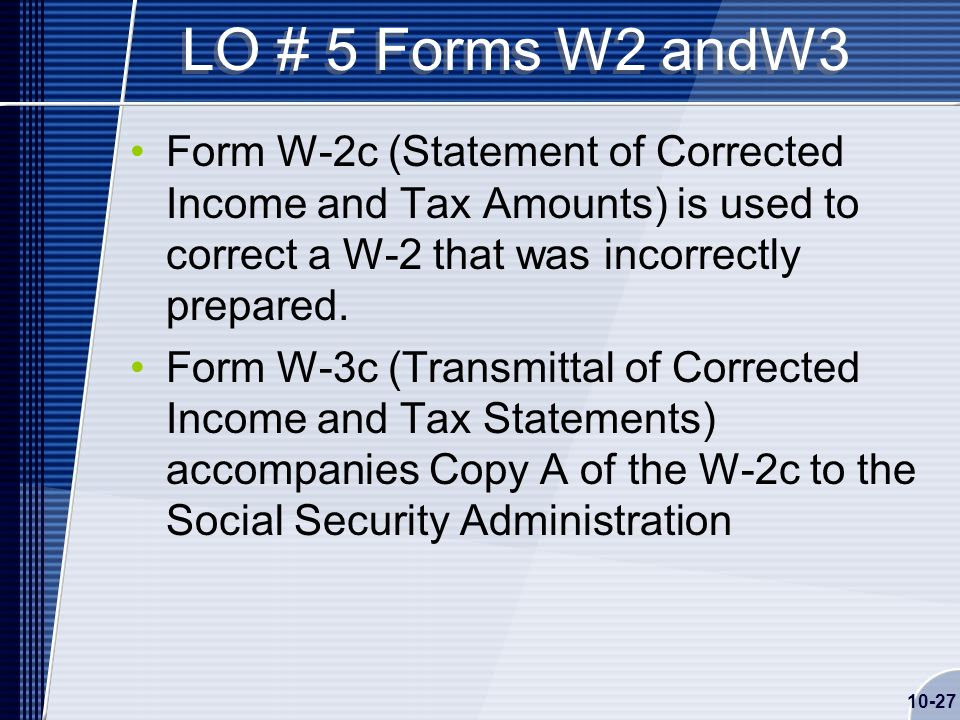 10-27 LO # 5 Forms W2 andW3 Form W-2c (Statement of Corrected Income and Tax Amounts) is used to correct a W-2 that was incorrectly prepared.
