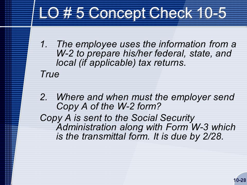 10-28 LO # 5 Concept Check The employee uses the information from a W-2 to prepare his/her federal, state, and local (if applicable) tax returns.