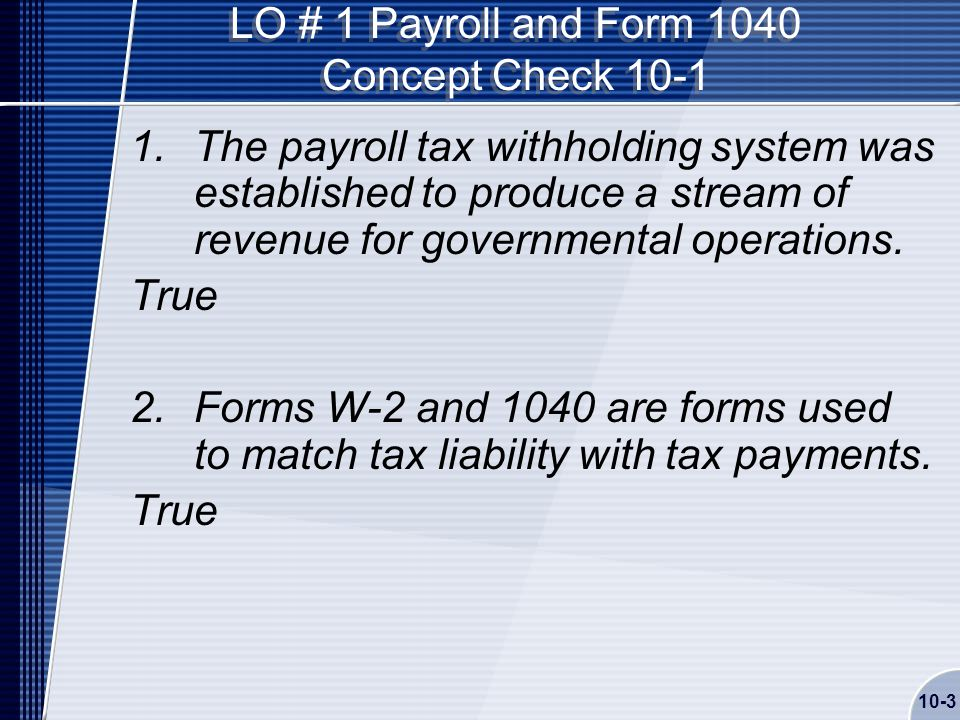 10-3 LO # 1 Payroll and Form 1040 Concept Check The payroll tax withholding system was established to produce a stream of revenue for governmental operations.