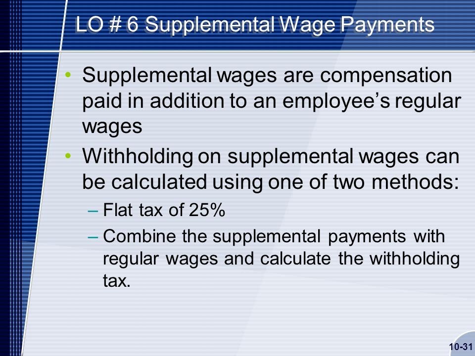 10-31 LO # 6 Supplemental Wage Payments Supplemental wages are compensation paid in addition to an employee's regular wages Withholding on supplemental wages can be calculated using one of two methods: –Flat tax of 25% –Combine the supplemental payments with regular wages and calculate the withholding tax.